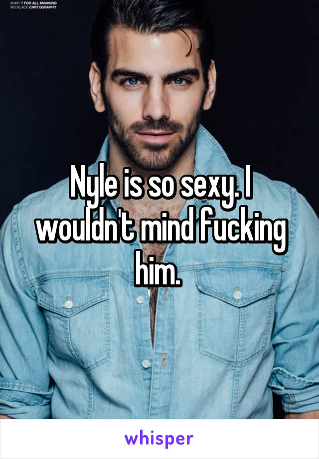 Nyle is so sexy. I wouldn't mind fucking him.