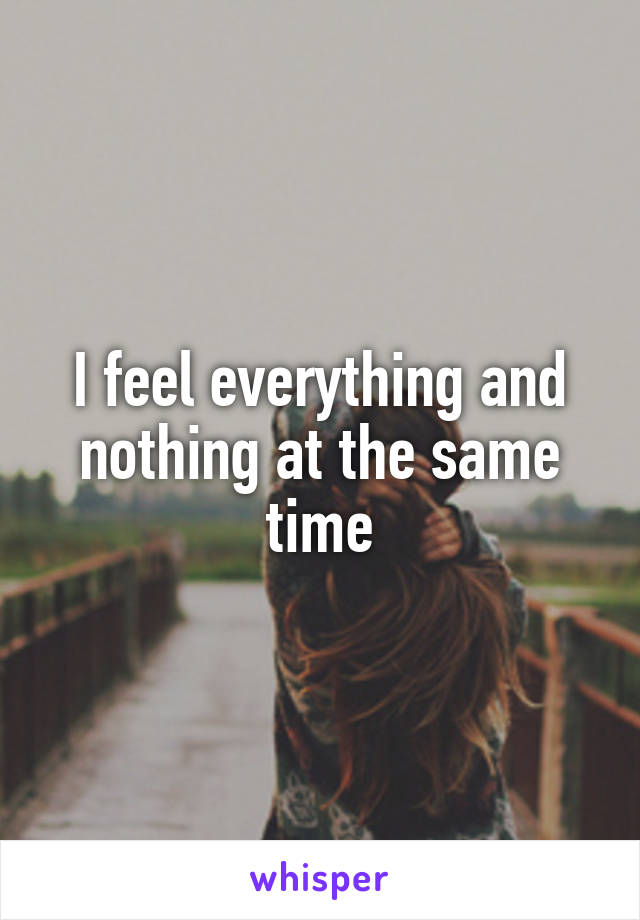 I feel everything and nothing at the same time