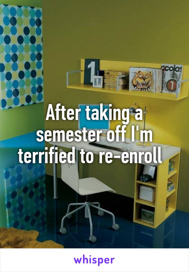 After taking a semester off I'm terrified to re-enroll