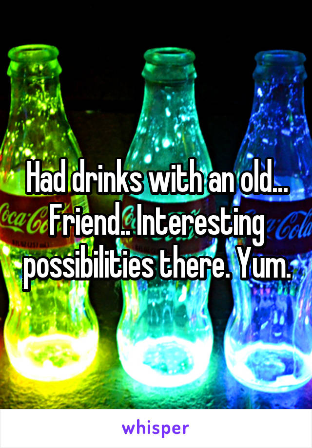 Had drinks with an old... Friend.. Interesting possibilities there. Yum.