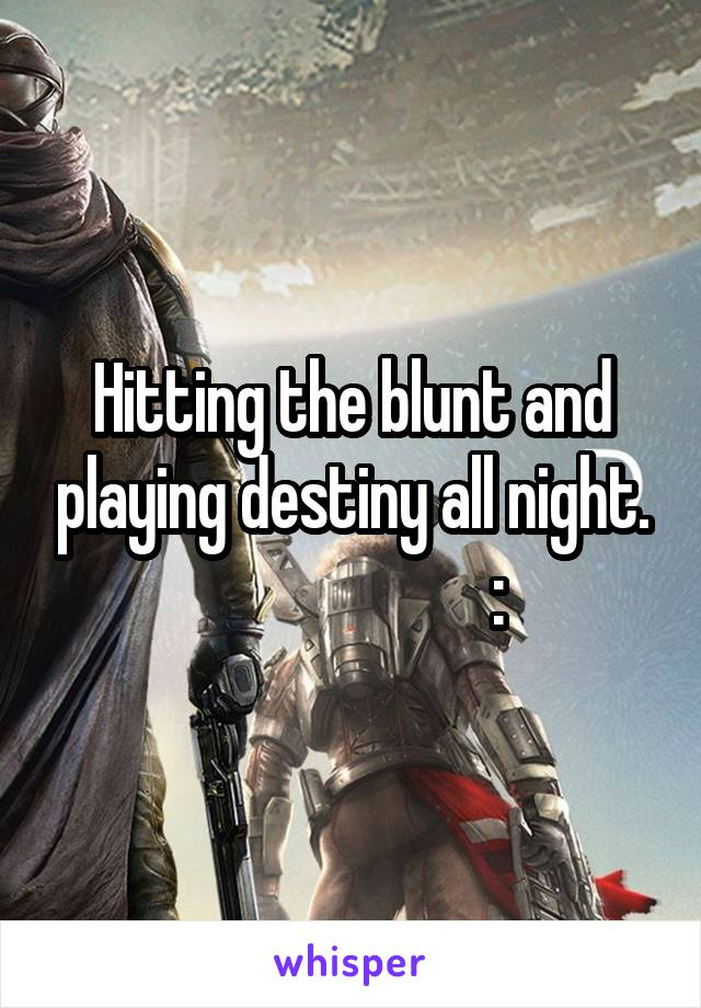 Hitting the blunt and playing destiny all night.                       :