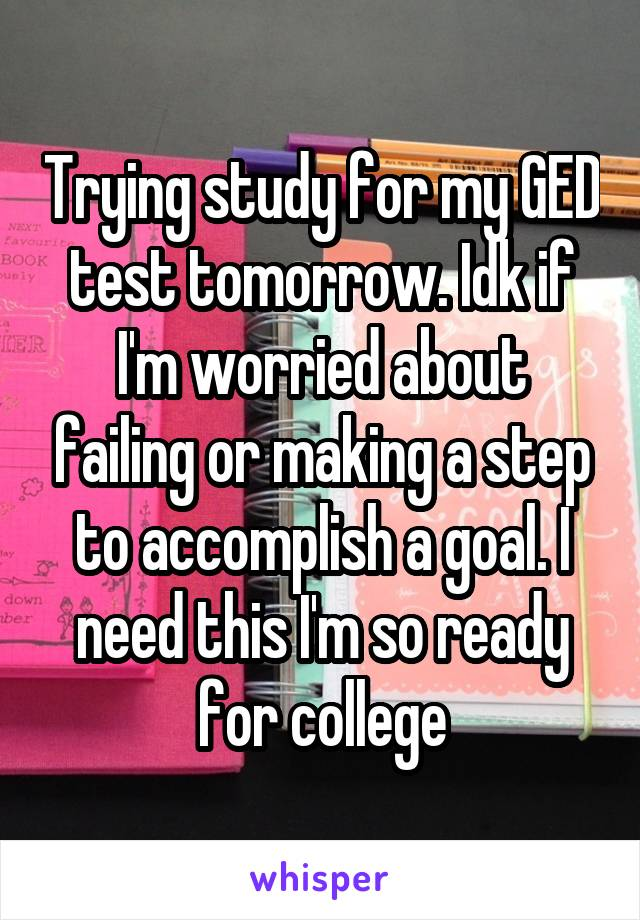 Trying study for my GED test tomorrow. Idk if I'm worried about failing or making a step to accomplish a goal. I need this I'm so ready for college