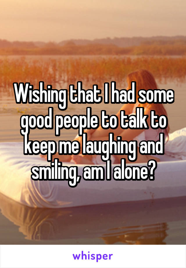 Wishing that I had some good people to talk to keep me laughing and smiling, am I alone?