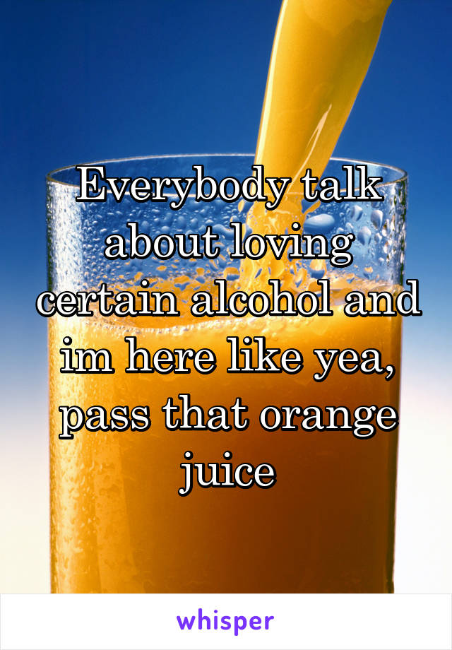 Everybody talk about loving certain alcohol and im here like yea, pass that orange juice