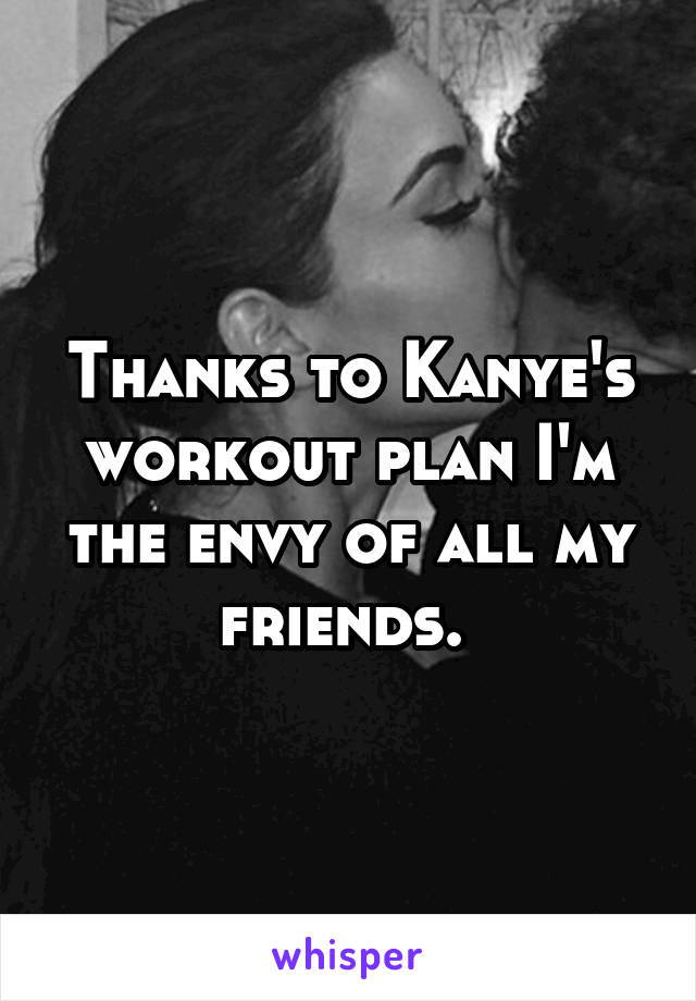 Thanks to Kanye's workout plan I'm the envy of all my friends.