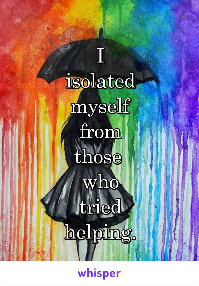 I  isolated  myself  from  those  who  tried  helping.