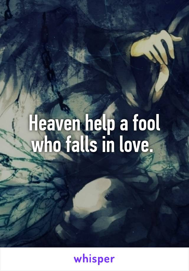 Heaven help a fool who falls in love.