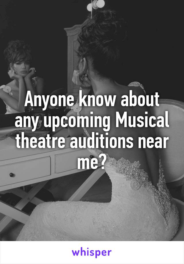 Anyone know about any upcoming Musical theatre auditions near me?