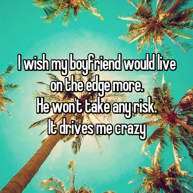 I wish my boyfriend would live on the edge more. He won't take any risk. It drives me crazy