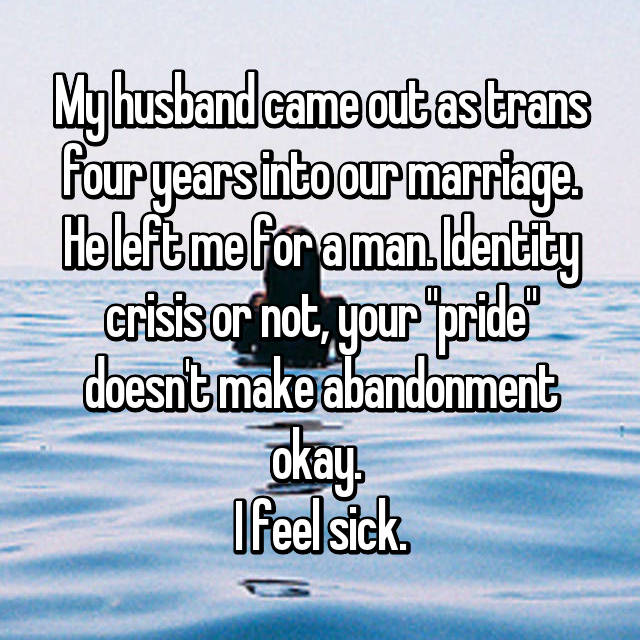 "My husband came out as trans four years into our marriage. He left me for a man. Identity crisis or not, your ""pride"" doesn't make abandonment okay.  I feel sick."