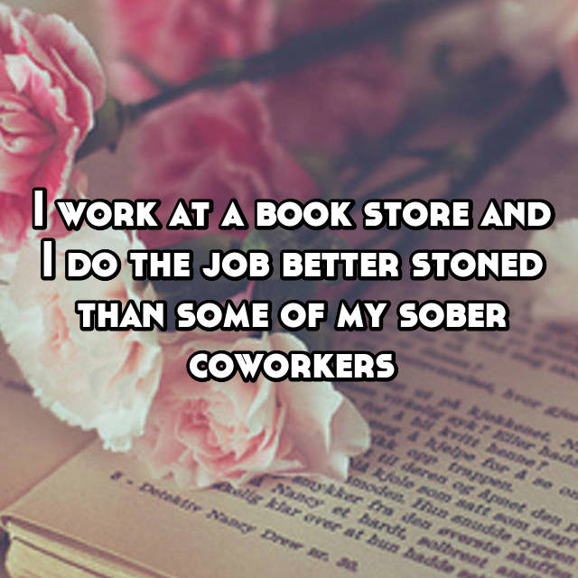 I work at a book store and I do the job better stoned than some of my sober coworkers