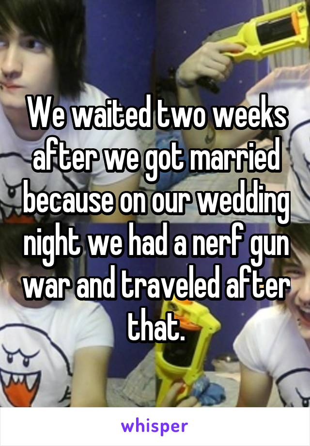We waited two weeks after we got married because on our wedding night we had a nerf gun war and traveled after that.
