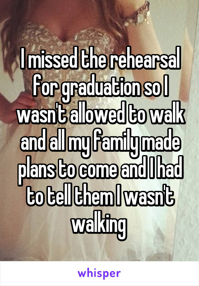 I missed the rehearsal for graduation so I wasn't allowed to walk and all my family made plans to come and I had to tell them I wasn't walking