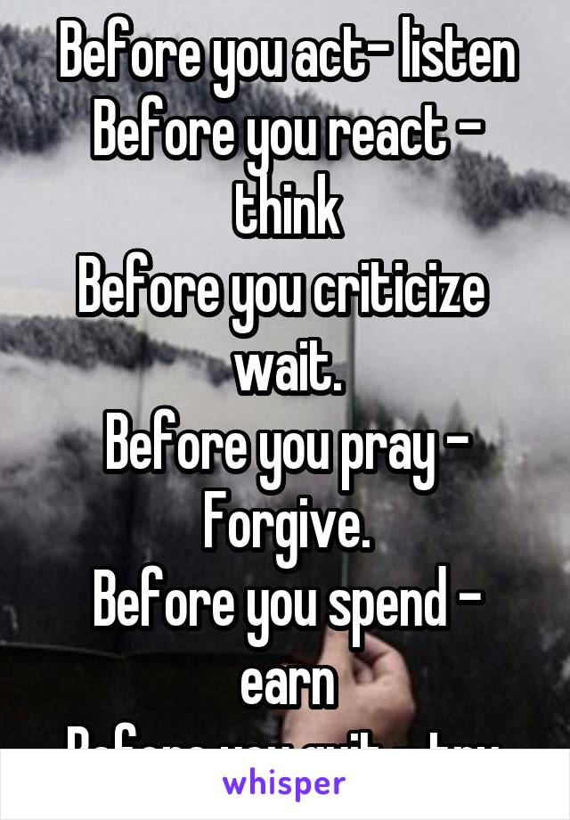 before you act listen before you react think before you criticize