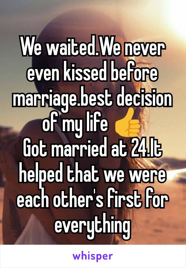 We waited.We never even kissed before marriage.best decision of my life 👍 Got married at 24.It helped that we were each other's first for everything