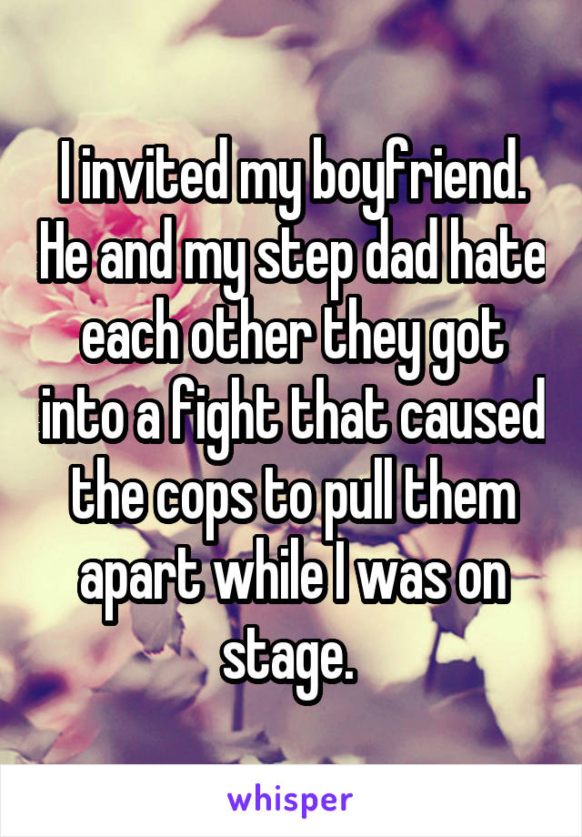 I invited my boyfriend. He and my step dad hate each other they got into a fight that caused the cops to pull them apart while I was on stage.