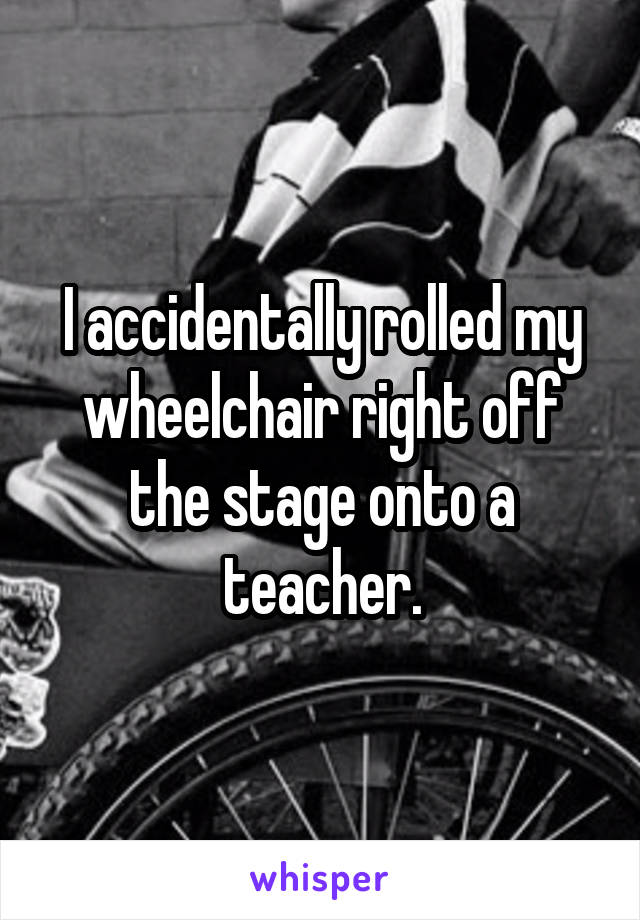 I accidentally rolled my wheelchair right off the stage onto a teacher.