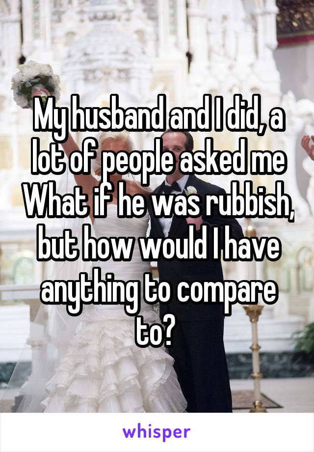 My husband and I did, a lot of people asked me What if he was rubbish, but how would I have anything to compare to?