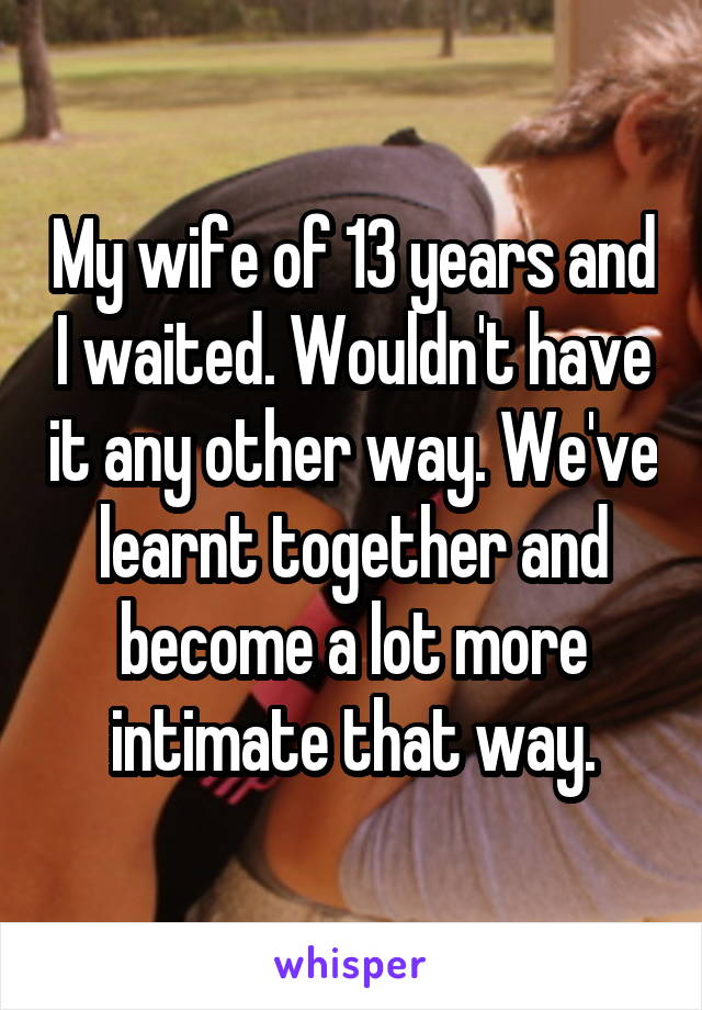 My wife of 13 years and I waited. Wouldn't have it any other way. We've learnt together and become a lot more intimate that way.
