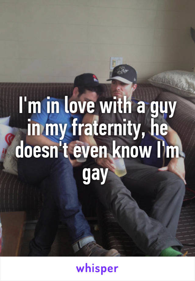 I'm in love with a guy in my fraternity, he doesn't even know I'm gay