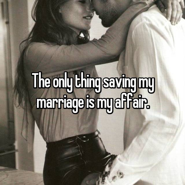 The only thing saving my marriage is my affair.