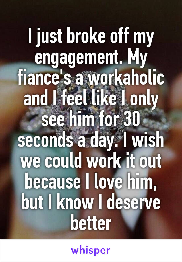I just broke off my engagement. My fiance's a workaholic and I feel like I only see him for 30 seconds a day. I wish we could work it out because I love him, but I know I deserve better