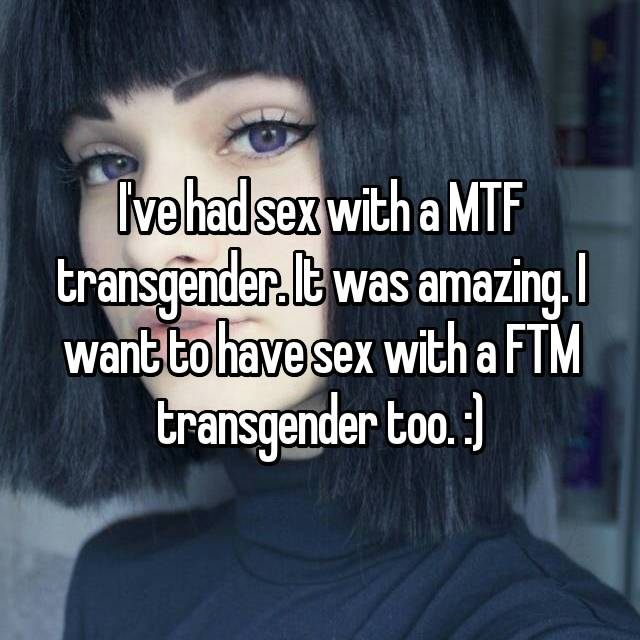 I've had sex with a MTF transgender. It was amazing. I want to have sex with a FTM transgender too. :)