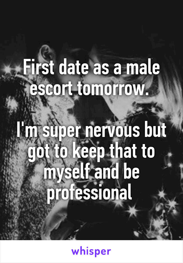 First date as a male escort tomorrow.   I'm super nervous but got to keep that to myself and be professional