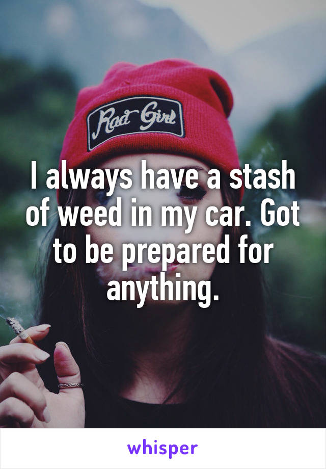 I always have a stash of weed in my car. Got to be prepared for anything.