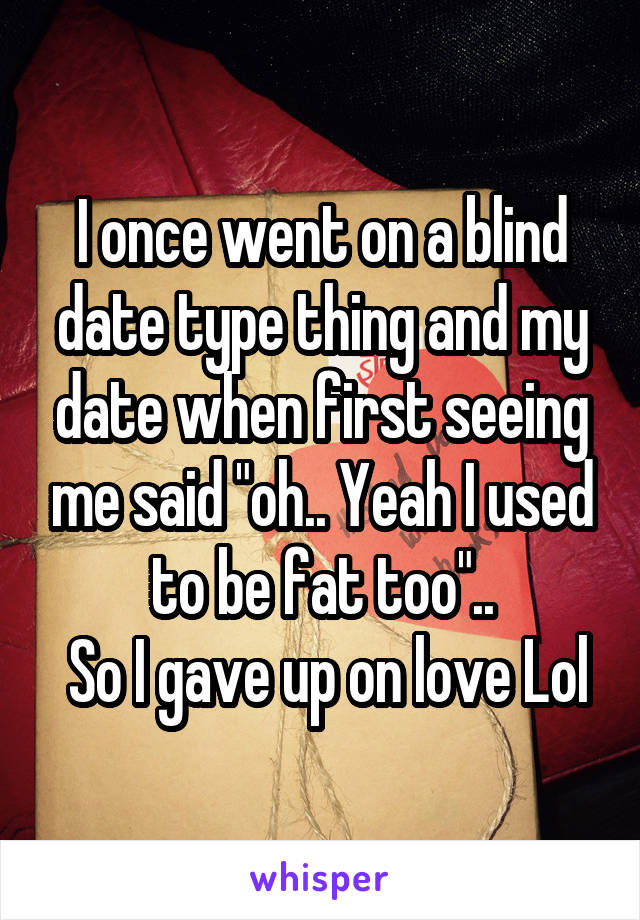 """I once went on a blind date type thing and my date when first seeing me said """"oh.. Yeah I used to be fat too""""..  So I gave up on love Lol"""