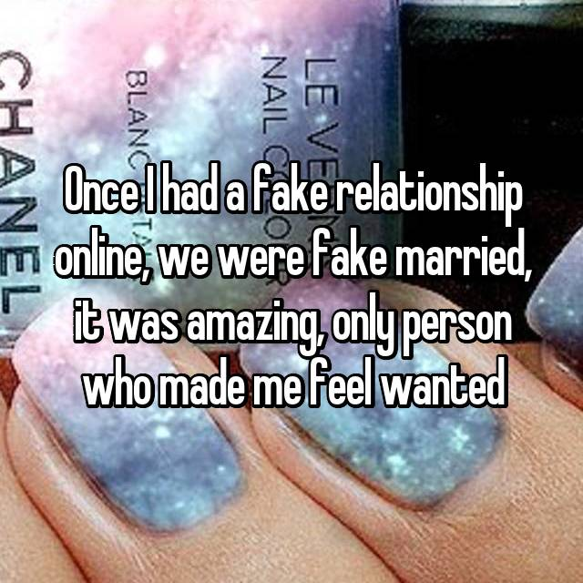 Once I had a fake relationship online, we were fake married, it was amazing, only person who made me feel wanted