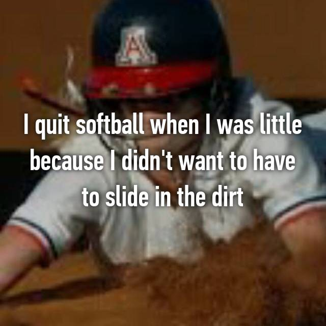 I quit softball when I was little because I didn't want to have to slide in the dirt