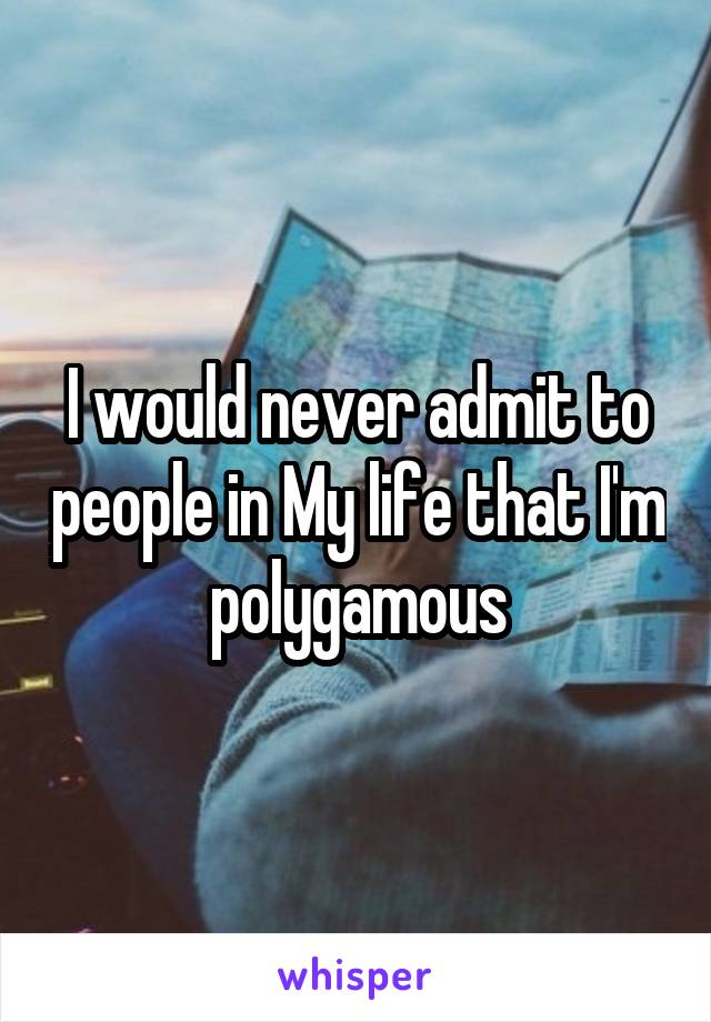 I would never admit to people in My life that I'm polygamous