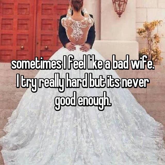sometimes I feel like a bad wife. I try really hard but its never good enough.