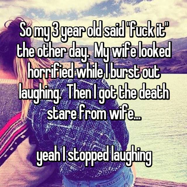 """So my 3 year old said """"fuck it"""" the other day.  My wife looked horrified while I burst out laughing.  Then I got the death stare from wife...  yeah I stopped laughing"""