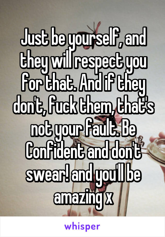 Just be yourself, and they will respect you for that. And if they don't, fuck them, that's not your fault. Be Confident and don't swear! and you'll be amazing x