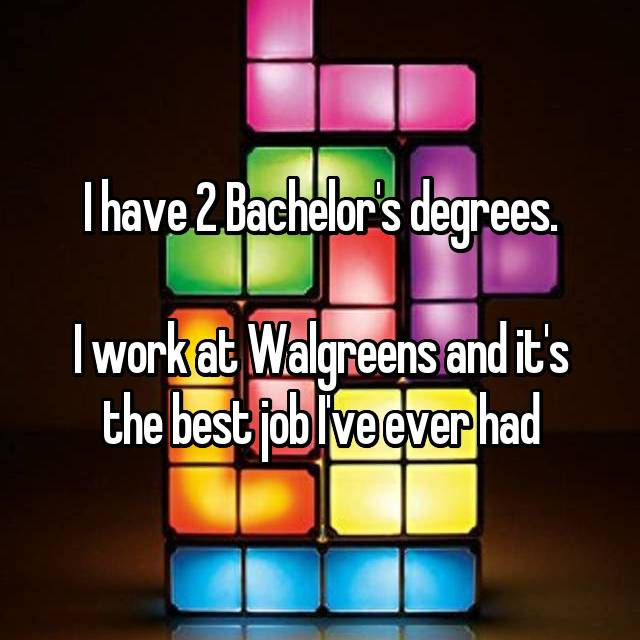 I have 2 Bachelor's degrees.  I work at Walgreens and it's the best job I've ever had