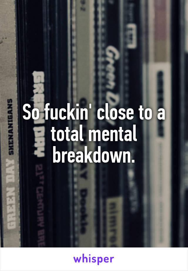 total mental breakdown