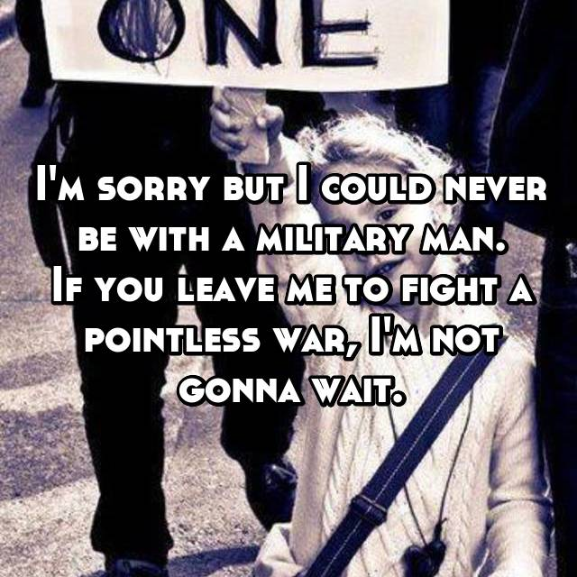 I'm sorry but I could never be with a military man. If you leave me to fight a pointless war, I'm not gonna wait.