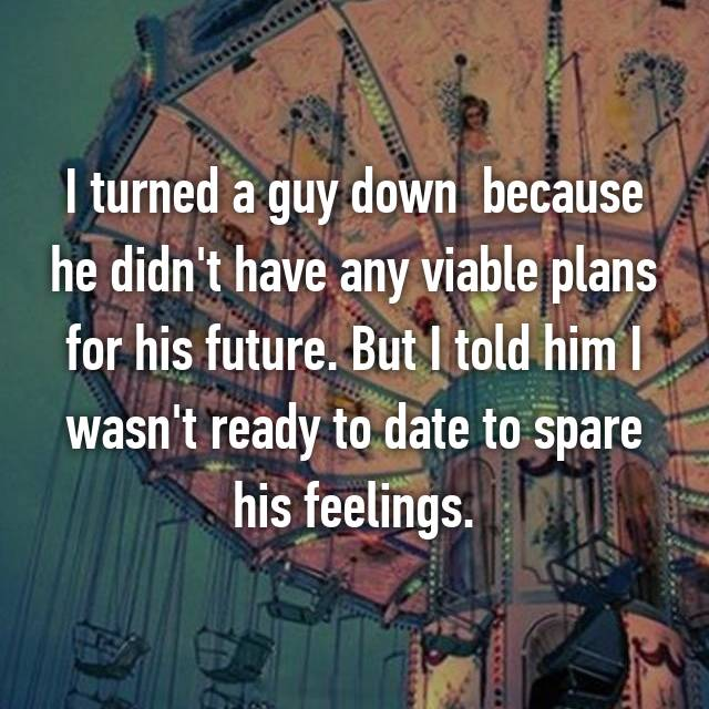 I turned a guy down  because he didn't have any viable plans for his future. But I told him I wasn't ready to date to spare his feelings.