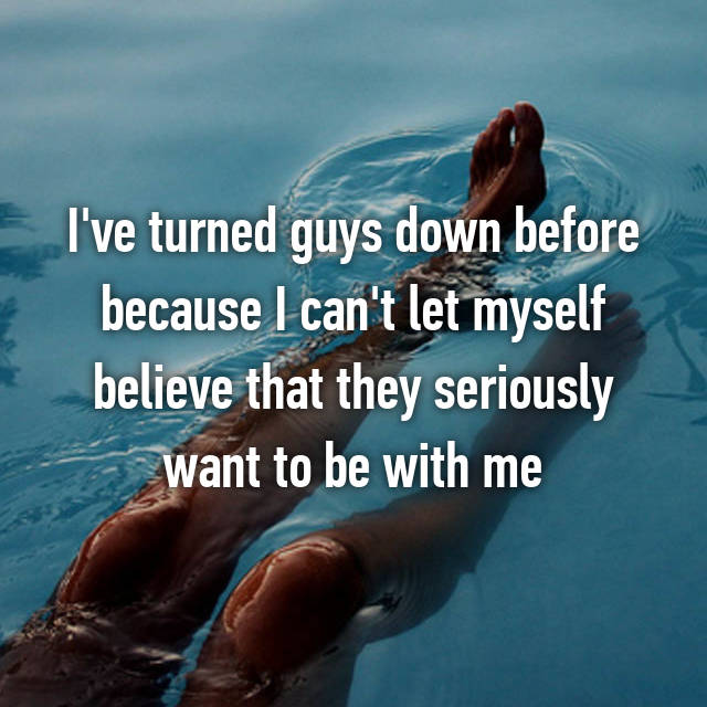 I've turned guys down before because I can't let myself believe that they seriously want to be with me