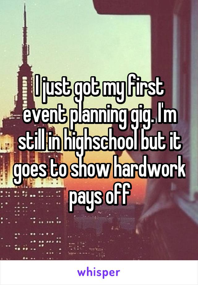 I just got my first event planning gig. I'm still in highschool but it goes to show hardwork pays off