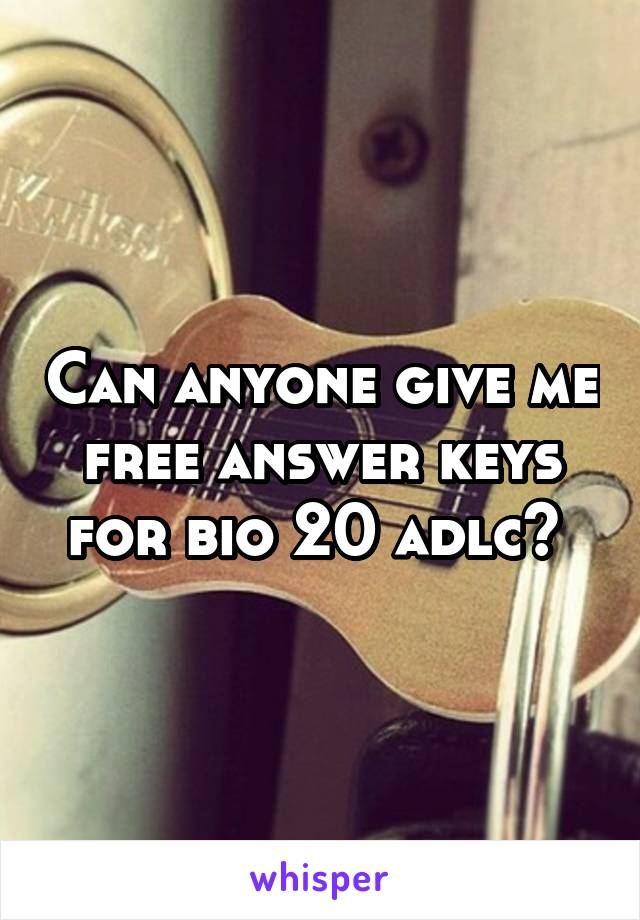 Can anyone give me free answer keys for bio 20 adlc?