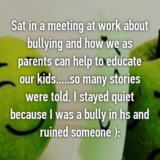 Sat in a meeting at work about bullying and how we as parents can help to educate our kids.....so many stories were told. I stayed quiet because I was a bully in hs and ruined someone ):