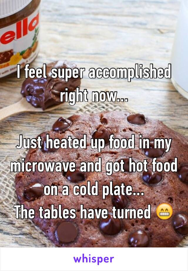 I feel super accomplished right now...  Just heated up food in my microwave and got hot food on a cold plate... The tables have turned 😁