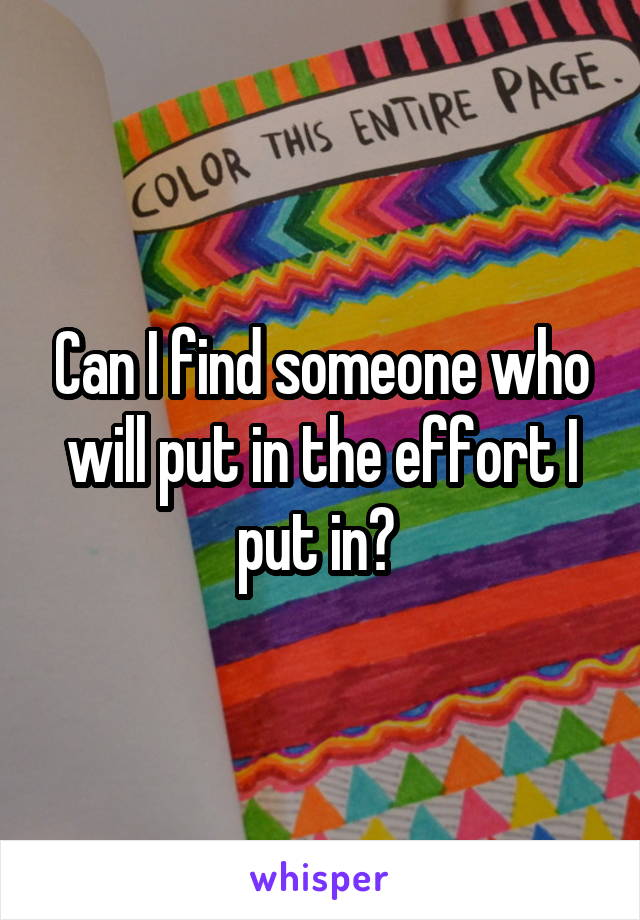 Can I find someone who will put in the effort I put in?