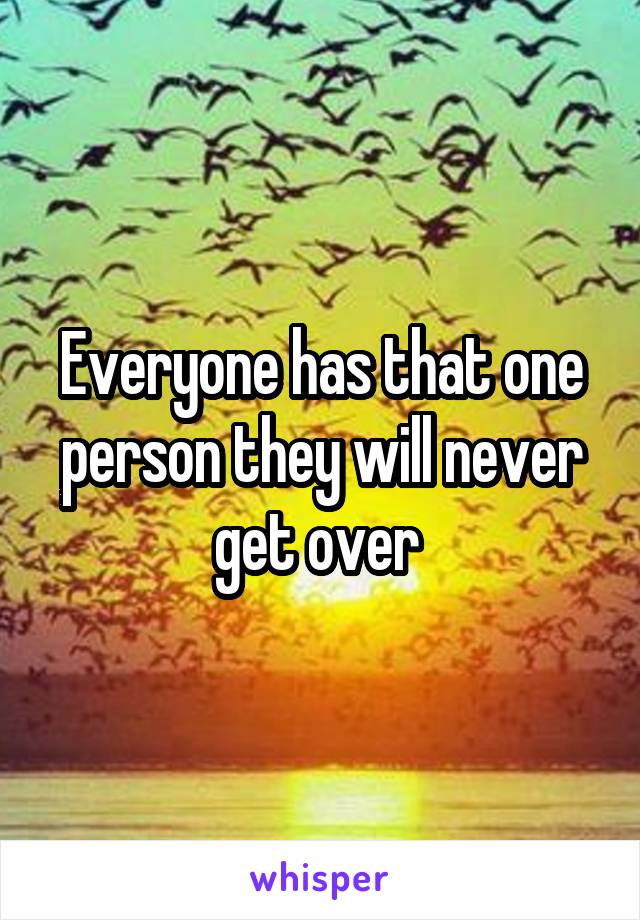 Everyone has that one person they will never get over