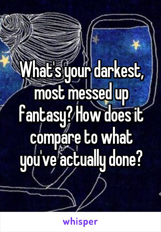 What's your darkest, most messed up fantasy? How does it compare to what you've actually done?