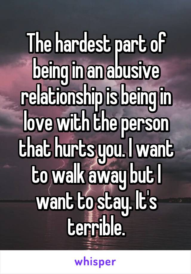 The hardest part of being in an abusive relationship is being in love with the person that hurts you. I want to walk away but I want to stay. It's terrible.