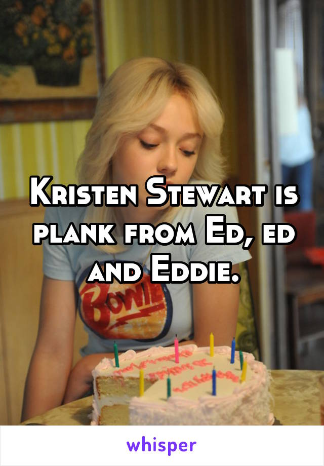 Kristen Stewart is plank from Ed, ed and Eddie.